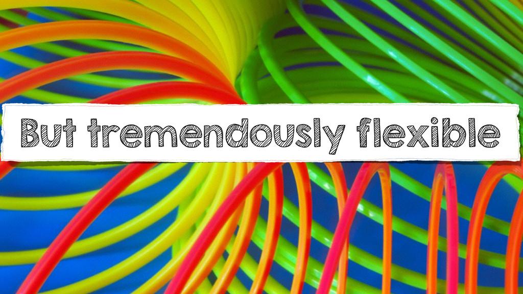 But tremendously flexible