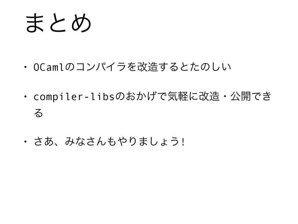 ·ͱΊ • OCamlͷίϯύΠϥΛվ͢Δͱͨͷ͍͠ • compiler-libsͷ͓͔͛...