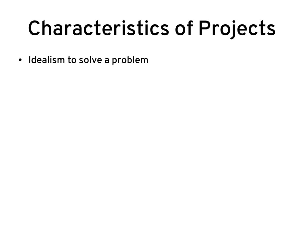 Characteristics of Projects ● Idealism to solve...