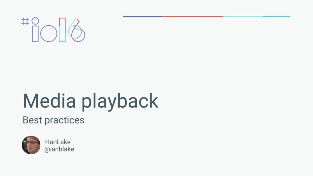 Media playback Best practices +IanLake @ianhlake