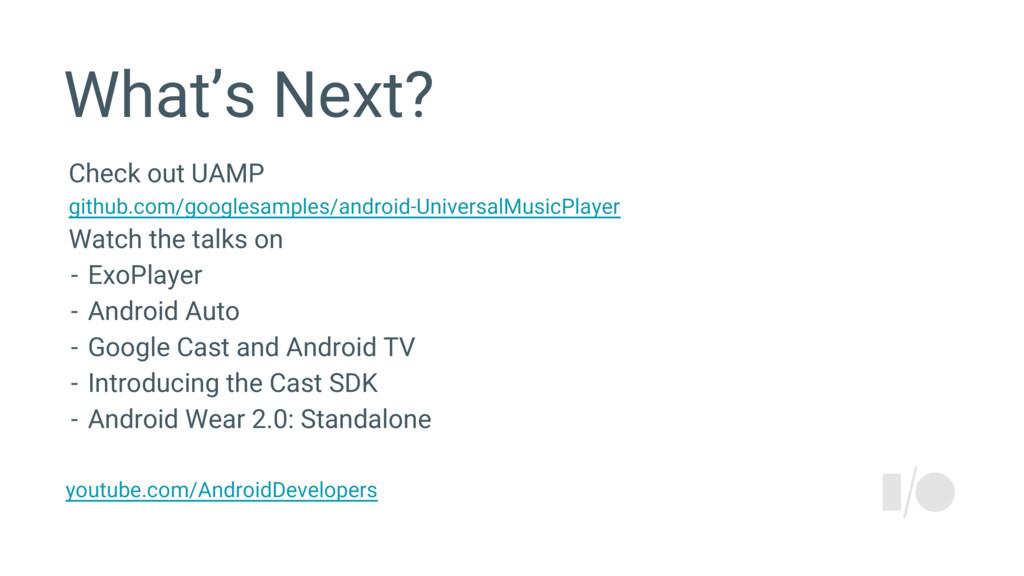 What's Next? Check out UAMP github.com/googlesa...