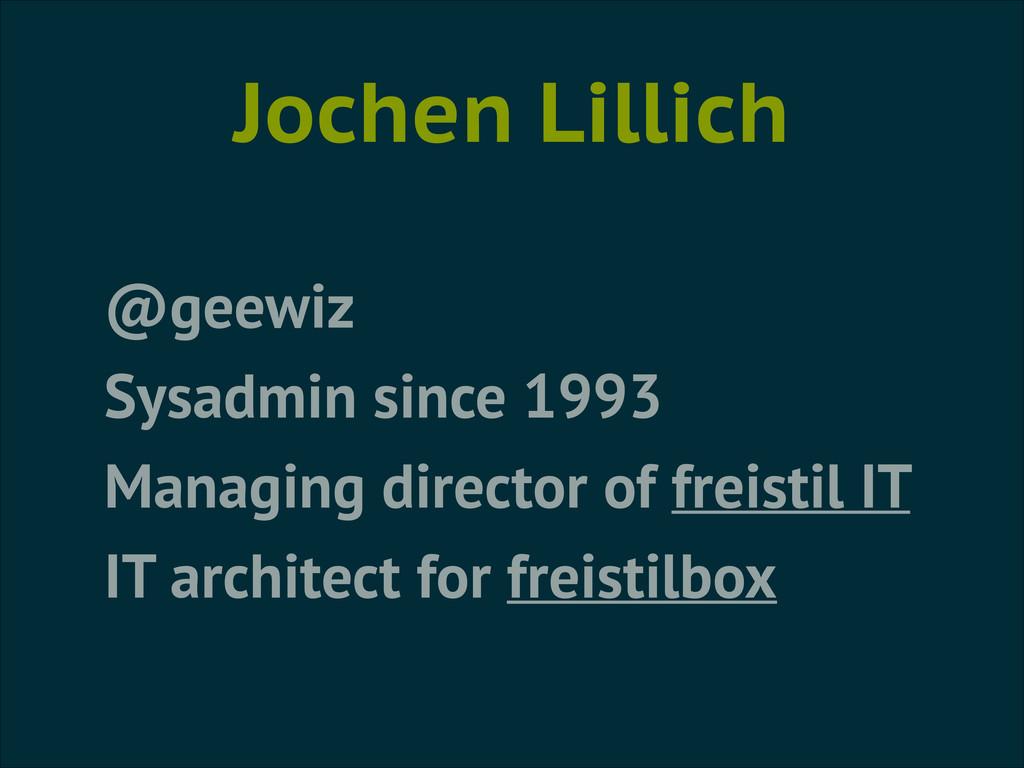 Jochen Lillich @geewiz Sysadmin since 1993 Mana...