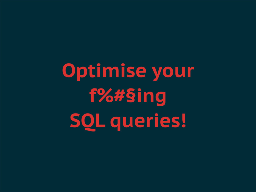 Optimise your f%#§ing SQL queries!