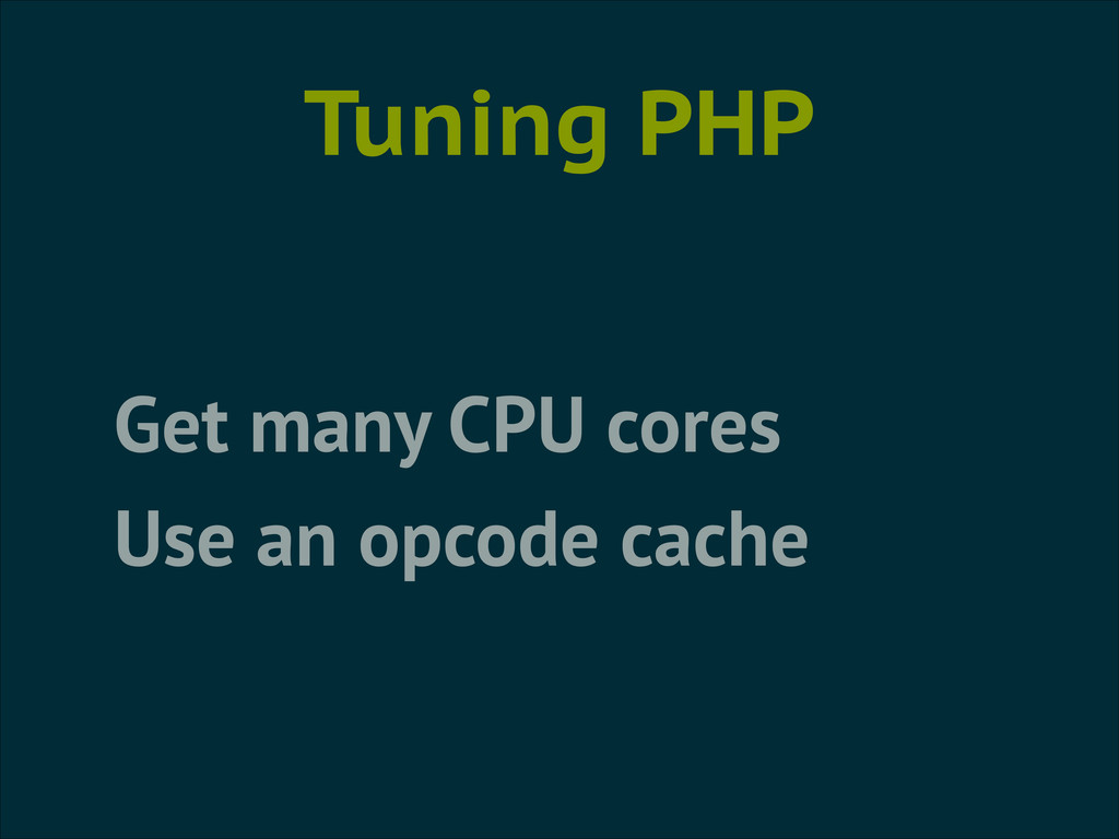 Tuning PHP Get many CPU cores Use an opcode cac...