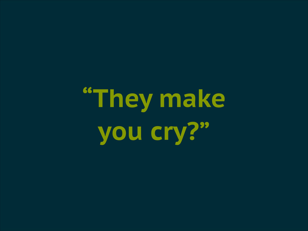 """""""They make you cry?"""""""