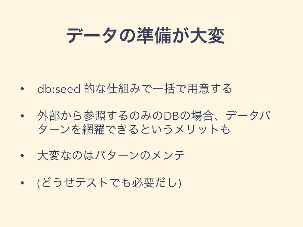 σʔλͷ४උ͕େม • db:seed తͳΈͰҰׅͰ༻ҙ͢Δ • ֎෦͔Βর͢ΔͷΈͷ...