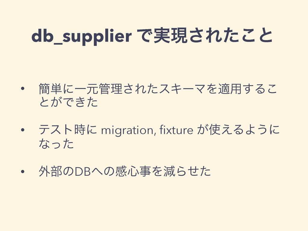 db_supplier Ͱ࣮ݱ͞Εͨ͜ͱ • ؆୯ʹҰݩཧ͞ΕͨεΩʔϚΛద༻͢Δ͜ ͱ͕Ͱ...
