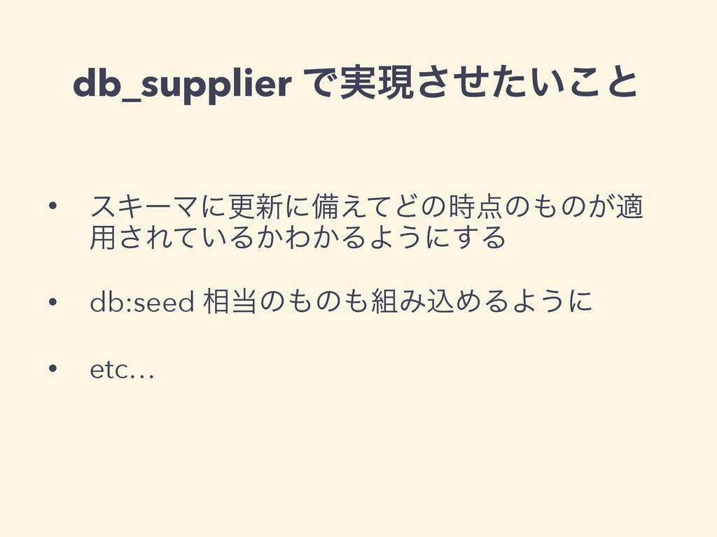 db_supplier Ͱ࣮ݱ͍ͤͨ͜͞ͱ • εΩʔϚʹߋ৽ʹඋ͑ͯͲͷͷͷ͕ద ༻͞...