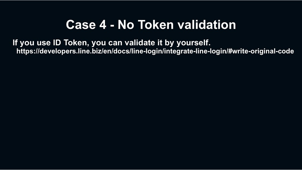 Case 4 - No Token validation If you use ID Toke...