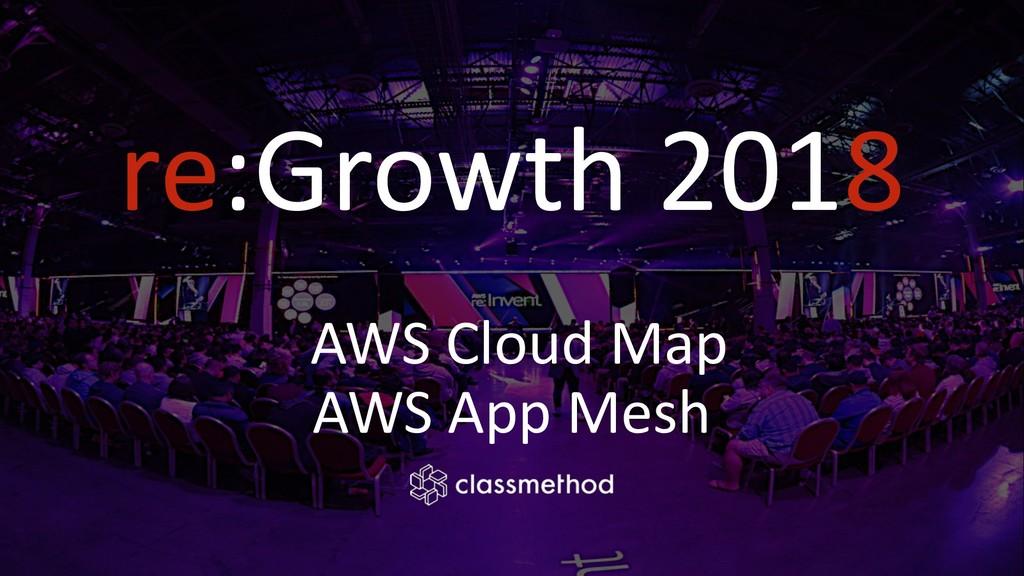 re:Growth 2018 AWS Cloud Map AWS App Mesh