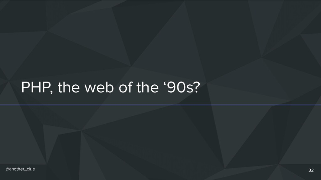 @another_clue PHP, the web of the '90s? 32