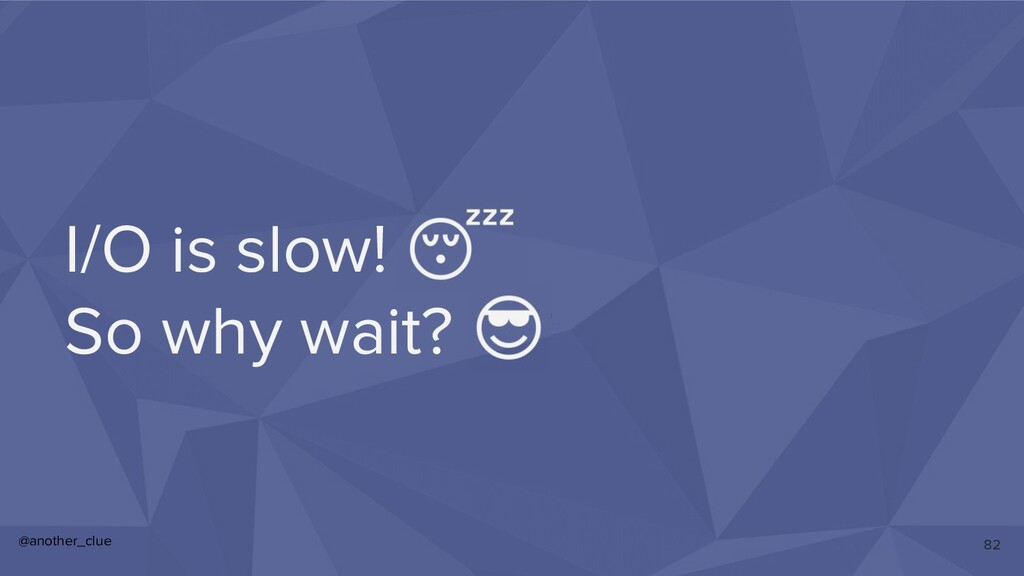 @another_clue I/O is slow!  So why wait?  82