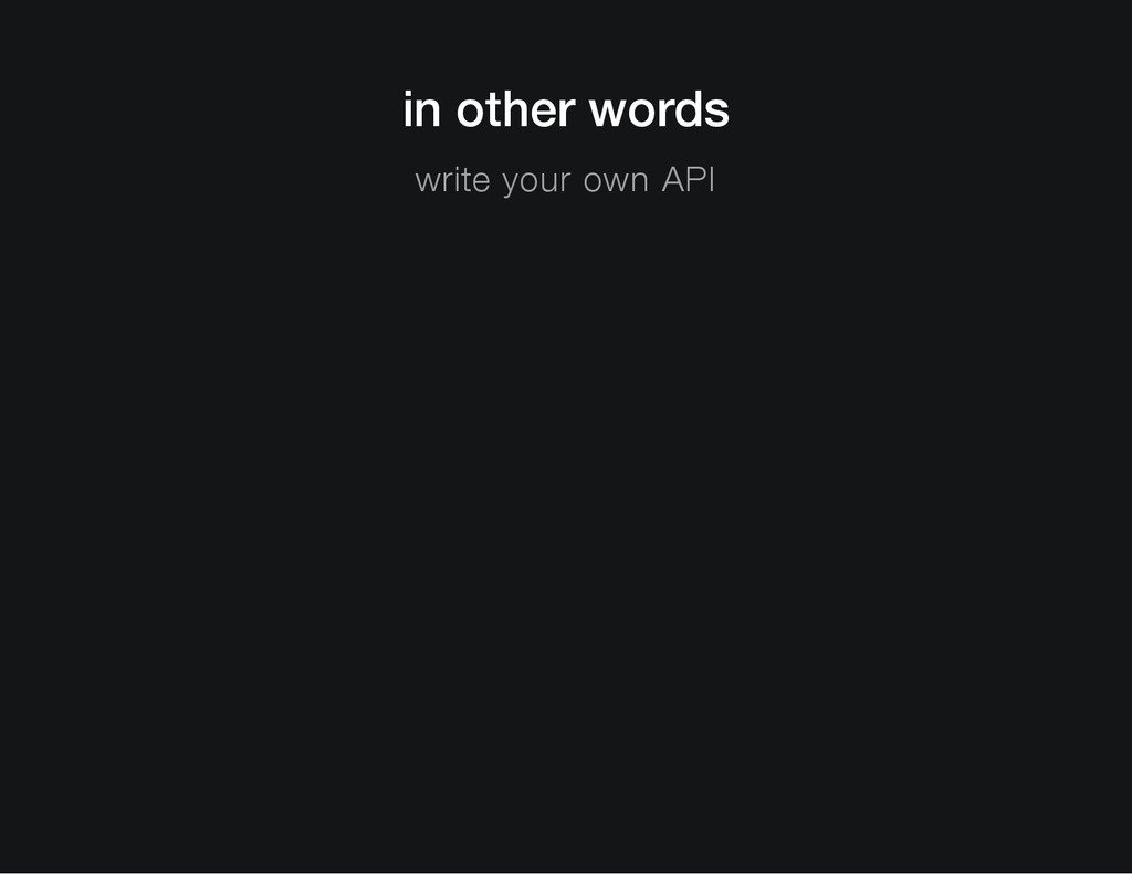 in other words write your own API