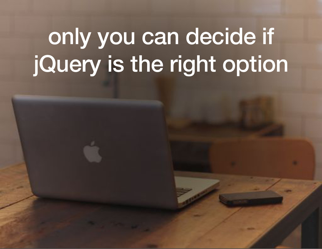 only you can decide if jQuery is the right opti...