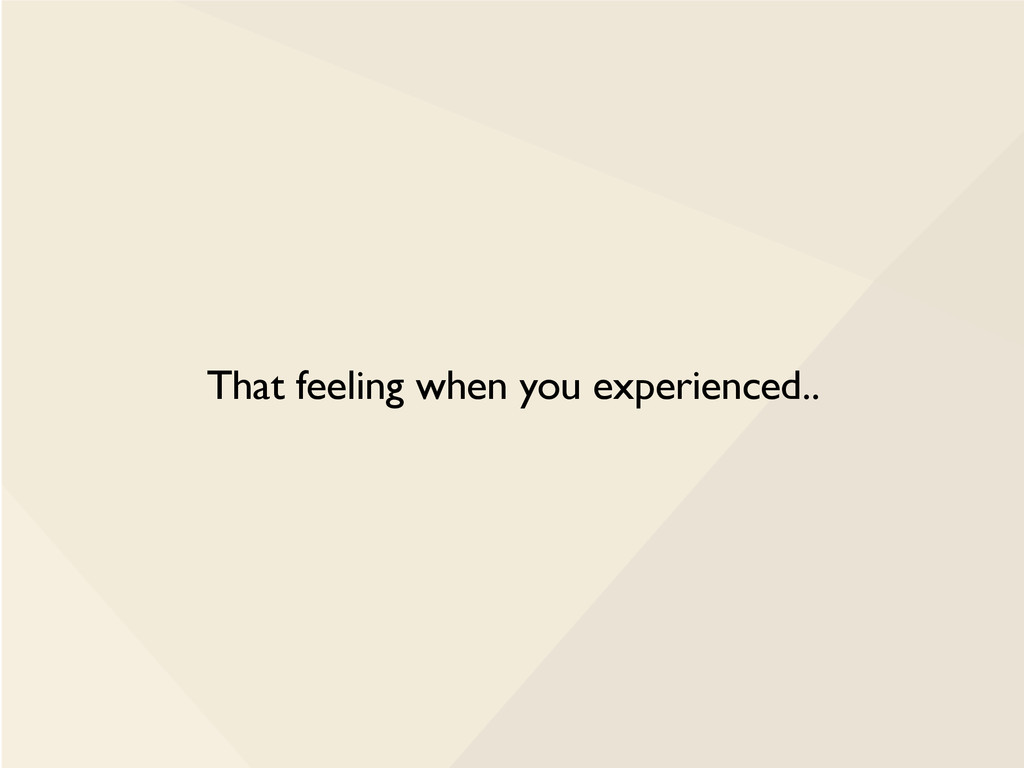 That feeling when you experienced..