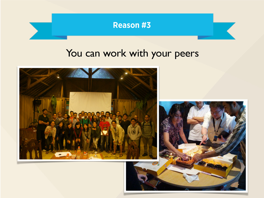 Reason #3 You can work with your peers