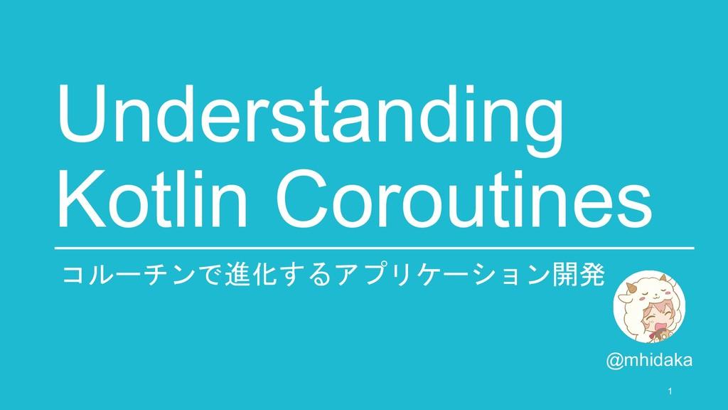Understanding Kotlin Coroutines @mhidaka 1 コルーチ...