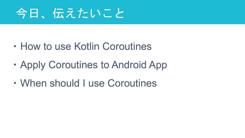 今日、伝えたいこと 6 ・How to use Kotlin Coroutines ・Appl...