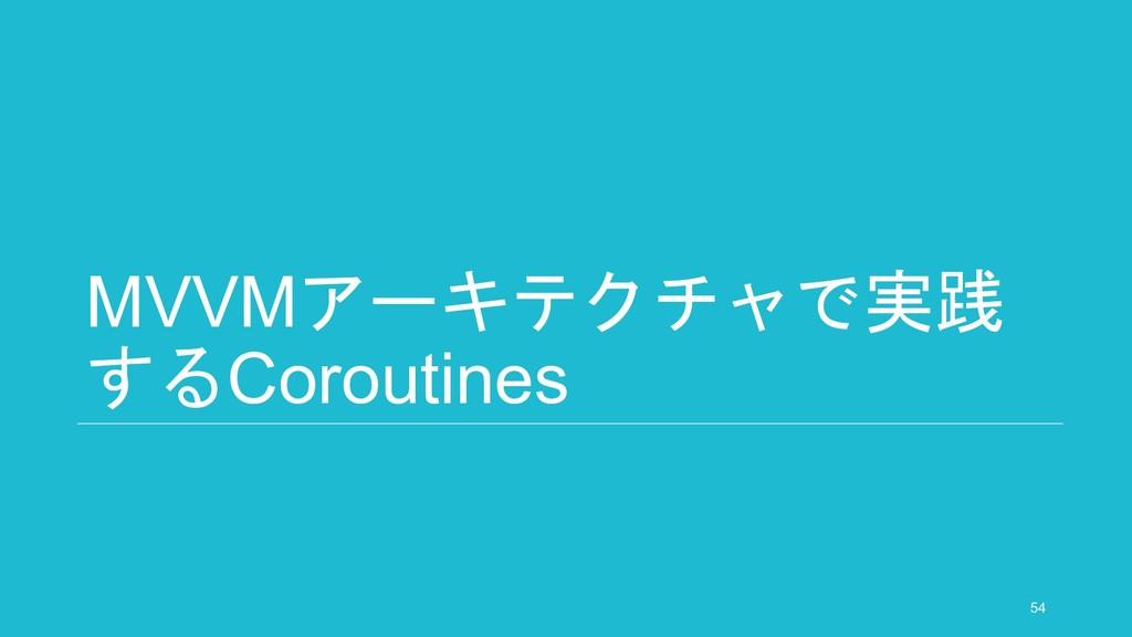 MVVMアーキテクチャで実践 するCoroutines 54