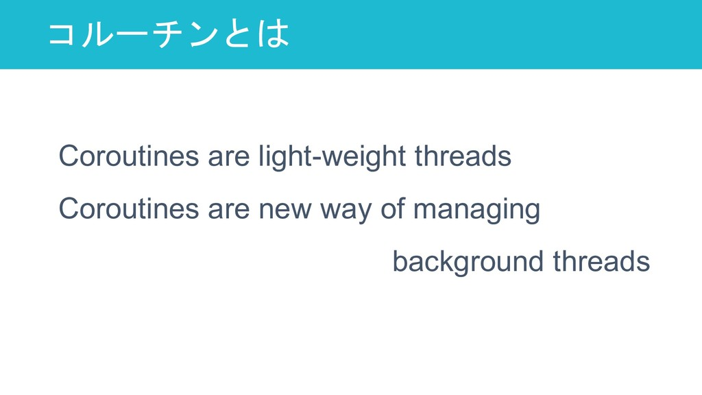コルーチンとは 8 Coroutines are light-weight threads C...
