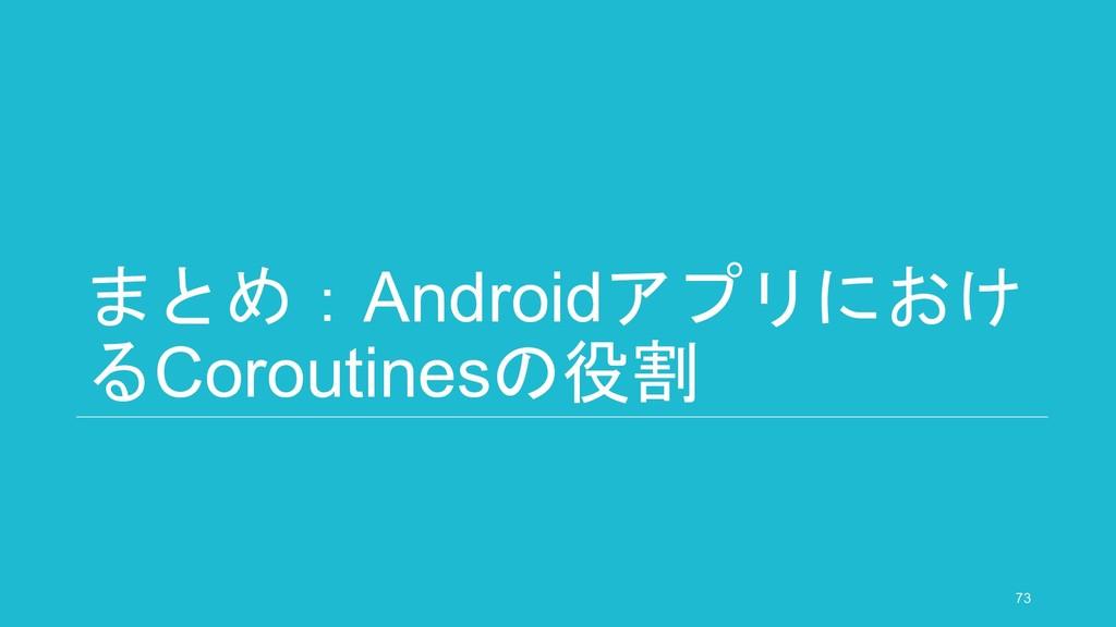 まとめ:Androidアプリにおけ るCoroutinesの役割 73