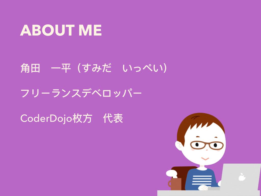 ABOUT ME ⻆角⽥田 ⼀一平(すみだ いっぺい) フリーランスデベロッパー CoderD...