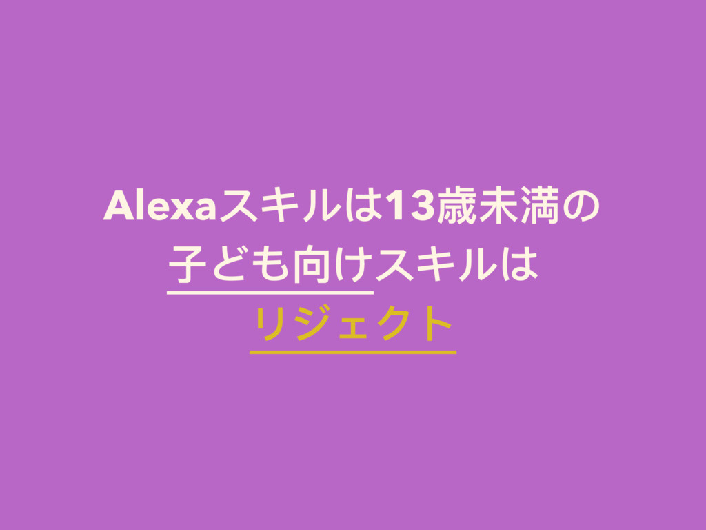 Alexaスキルは13歳未満の ⼦子ども向けスキルは リジェクト