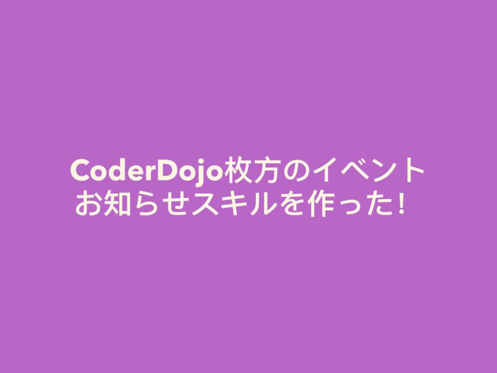 CoderDojo枚⽅方のイベント お知らせスキルを作った!