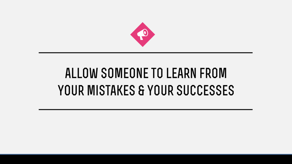 allow someone to learn from your mistakes & you...
