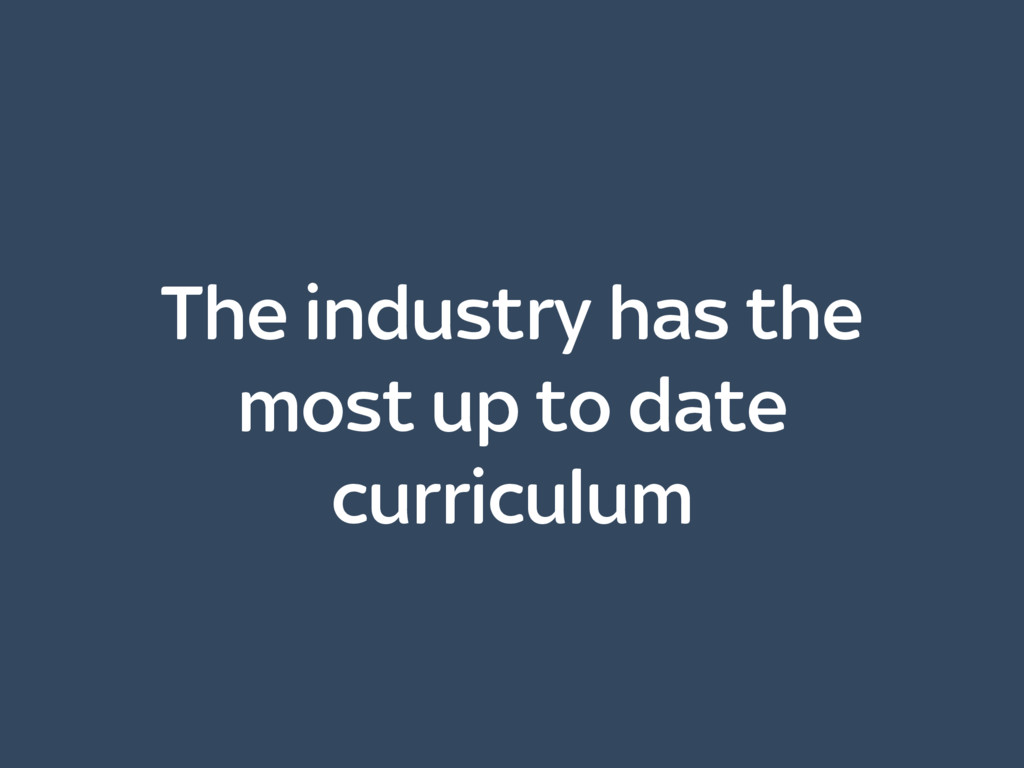 The industry has the most up to date curriculum