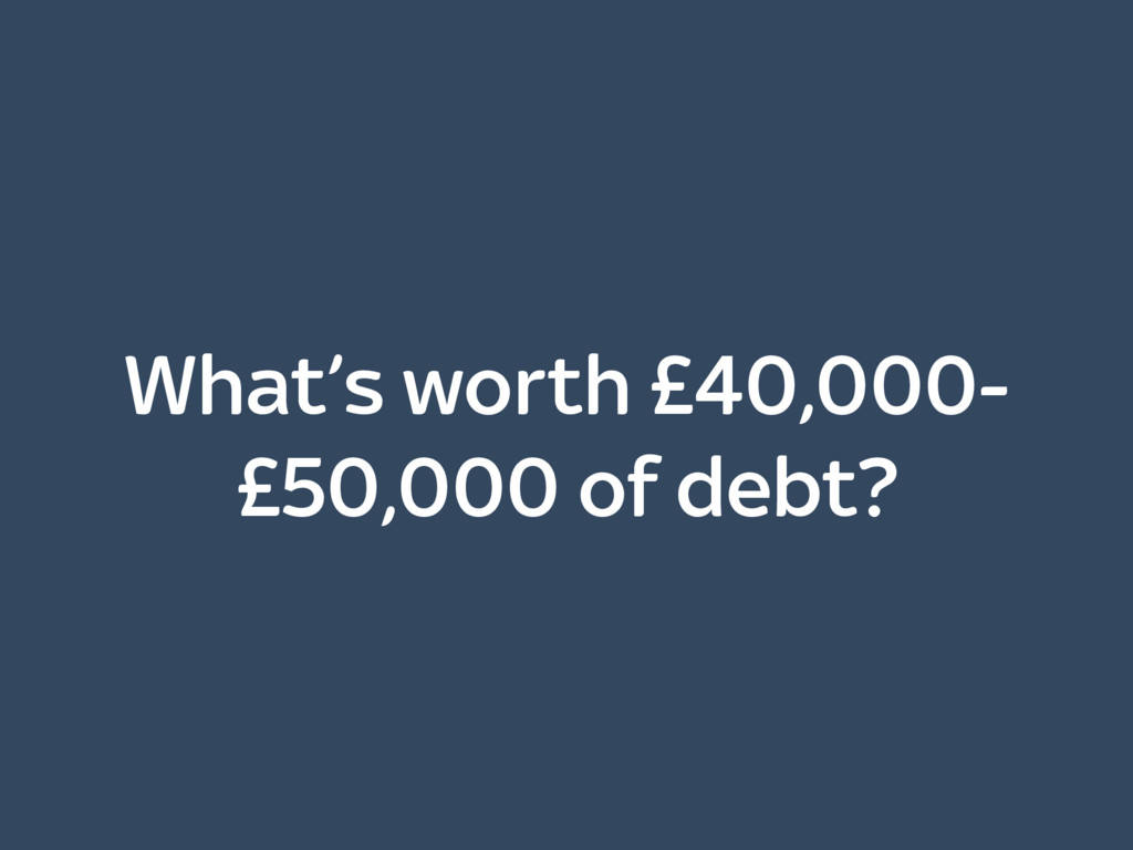 What's worth £40,000- £50,000 of debt?