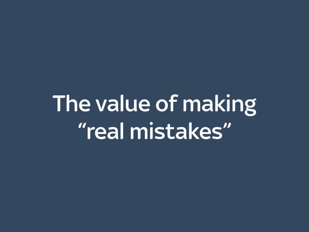 """The value of making """"real mistakes"""""""