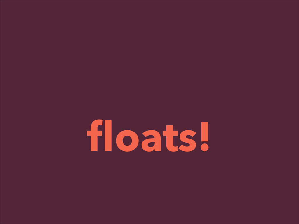 ! floats!