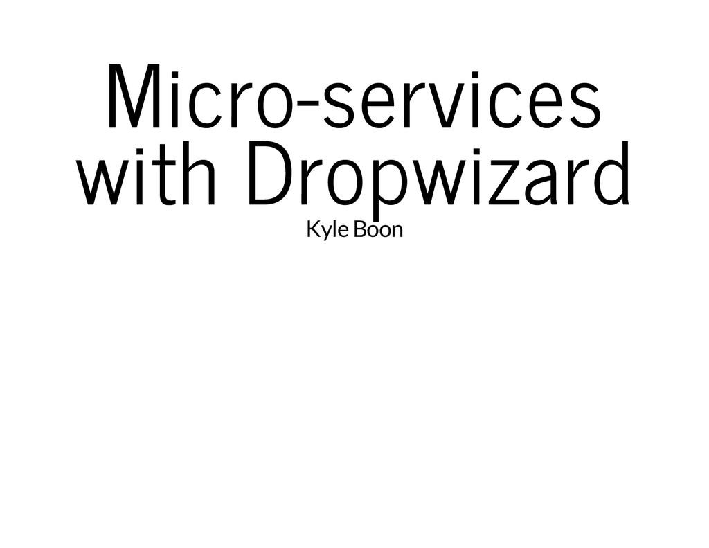 Micro-services with Dropwizard Kyle Boon