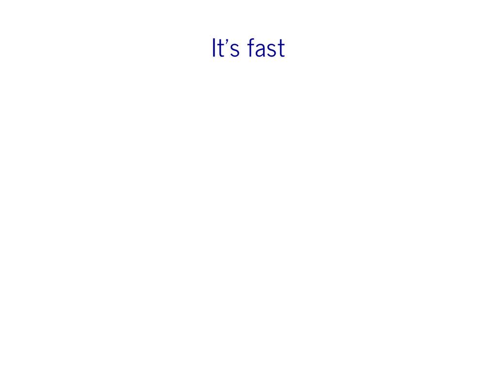 It's fast