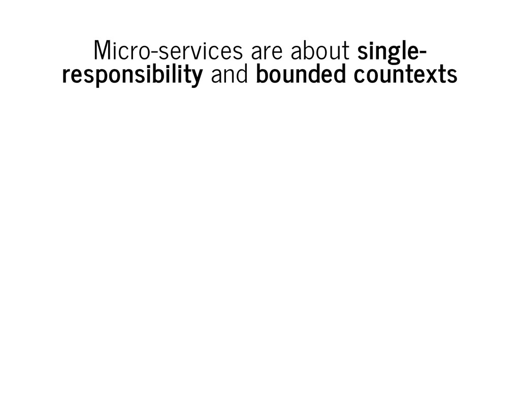 Micro-services are about single- responsibility...