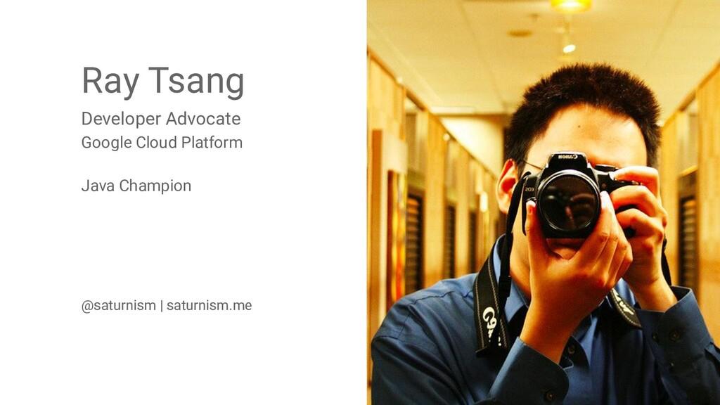 2 @saturnism @gcpcloud Ray Tsang Developer Advo...