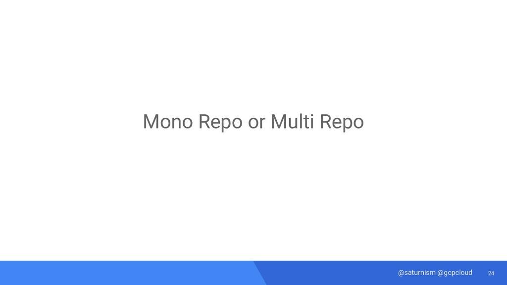 24 @saturnism @gcpcloud Mono Repo or Multi Repo