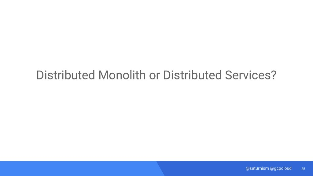 25 @saturnism @gcpcloud Distributed Monolith or...