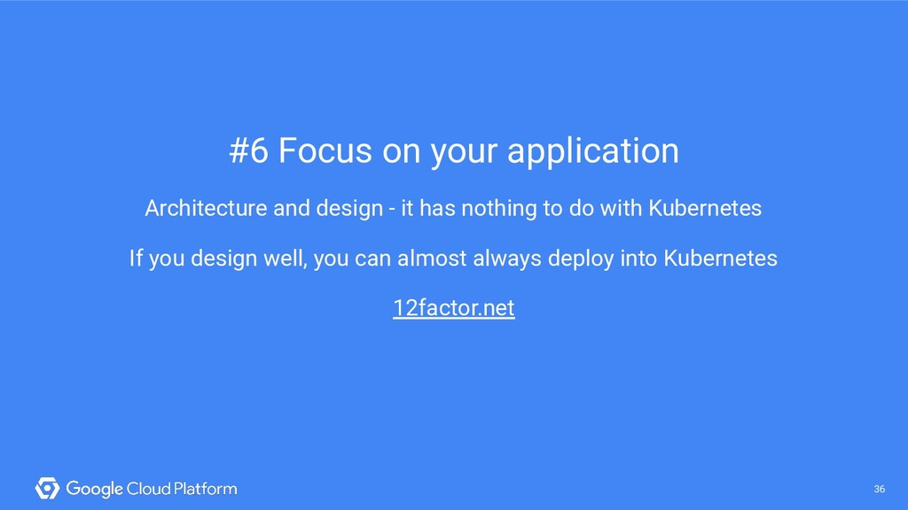 36 @saturnism @gcpcloud 36 #6 Focus on your app...