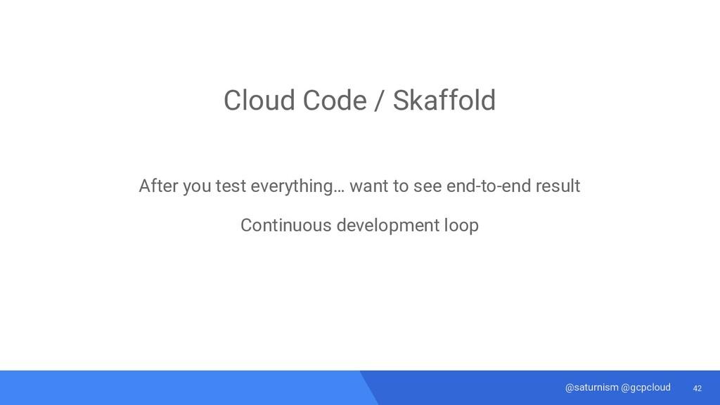 42 @saturnism @gcpcloud Cloud Code / Skaffold A...