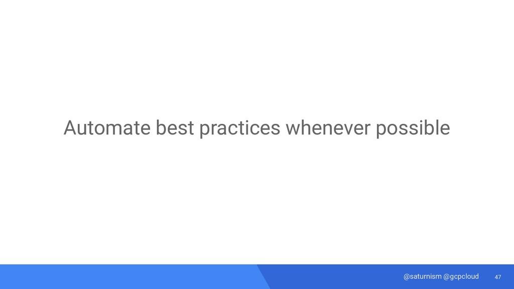 47 @saturnism @gcpcloud Automate best practices...