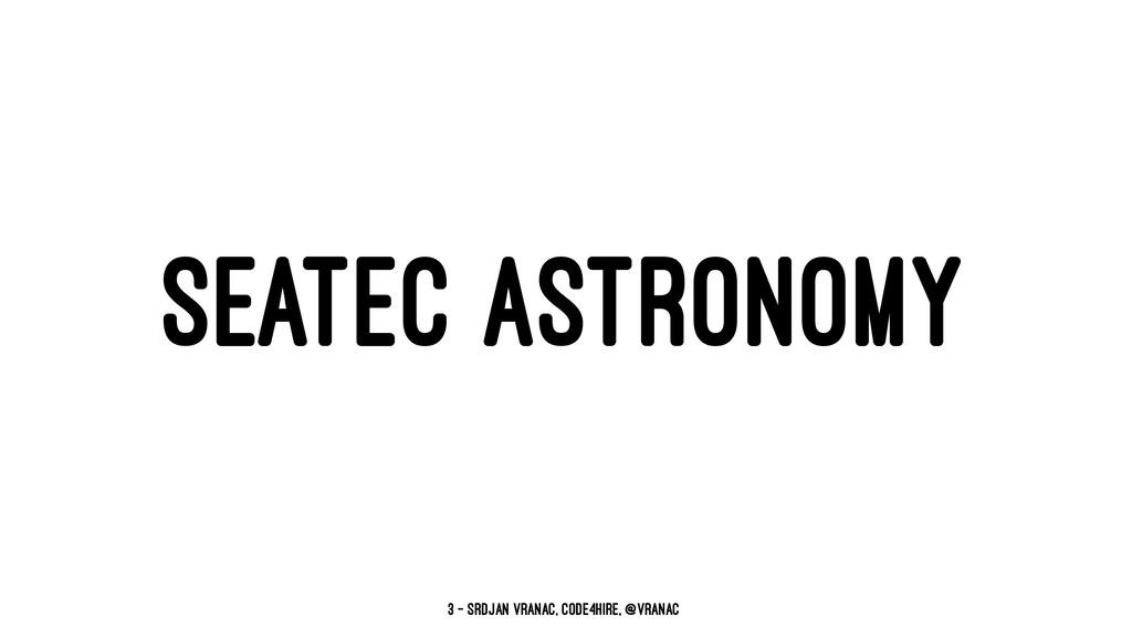 SEATEC ASTRONOMY 3 — Srdjan Vranac, Code4Hire, ...