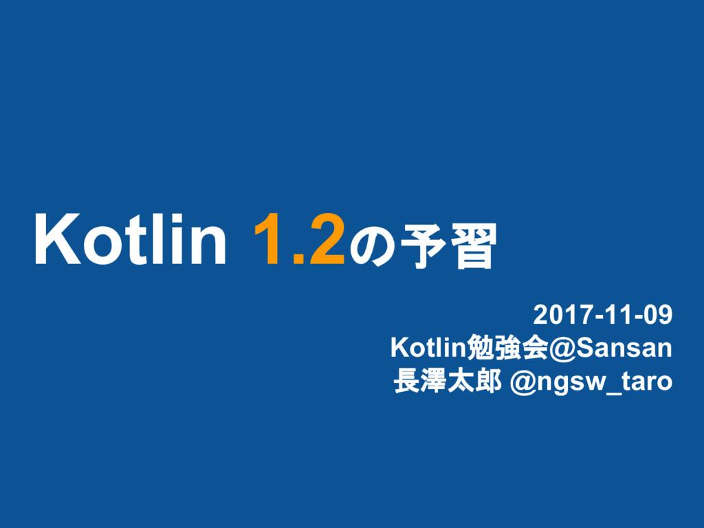 Kotlin 1.2の予習 2017-11-09 Kotlin勉強会@Sansan 長澤太郎 ...