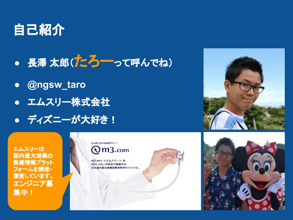 自己紹介 ● 長澤 太郎(たろーって呼んでね) ● @ngsw_taro ● エムスリー株式会...
