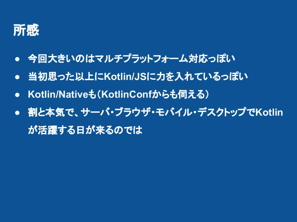 所感 ● 今回大きいのはマルチプラットフォーム対応っぽい ● 当初思った以上にKotlin/J...