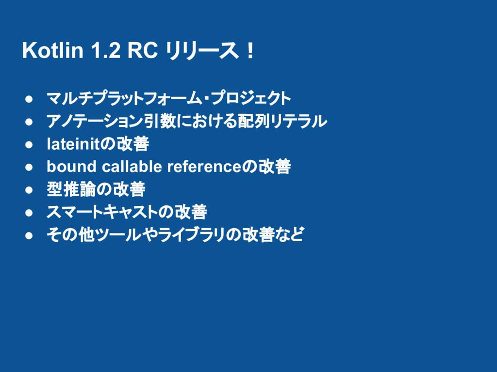 Kotlin 1.2 RC リリース! ● マルチプラットフォーム・プロジェクト ● アノテー...