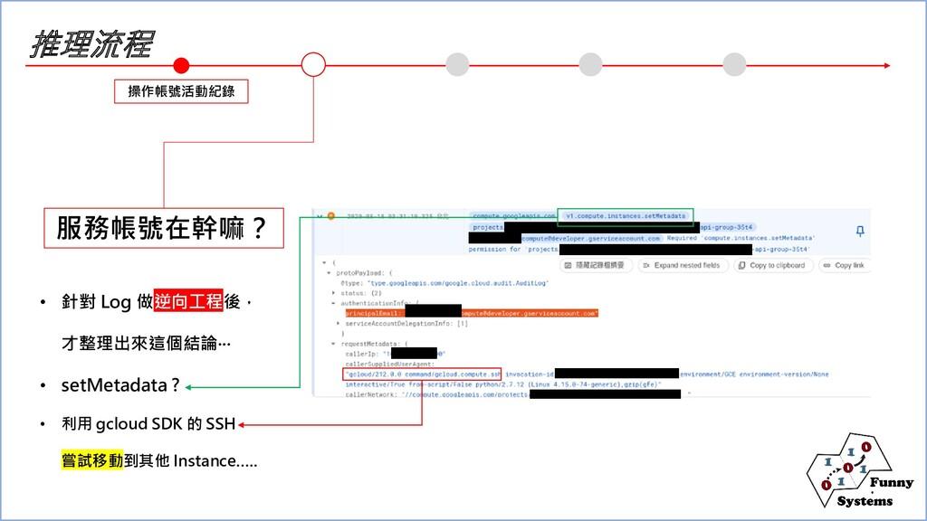 推理流程 操作帳號活動紀錄 服務帳號在幹嘛? • 針對 Log 做逆向工程後, 才整理出來這個...