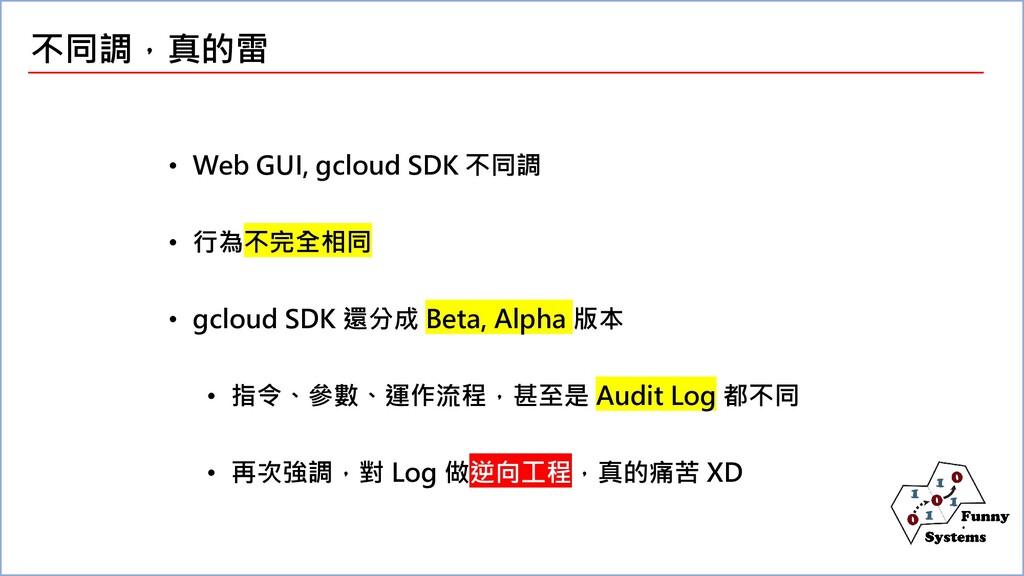 不同調,真的雷 • Web GUI, gcloud SDK 不同調 • 行為不完全相同 • g...