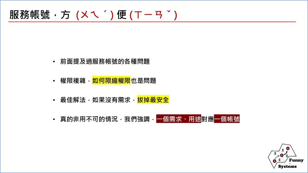 服務帳號,方 (ㄨㄟˊ) 便 (ㄒㄧㄢˇ) • 前面提及過服務帳號的各種問題 • 權限複雜,如...